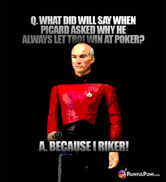 Q. What did Will say when Pcard asked why he always let Troi win at poker? A. Because I Riker!