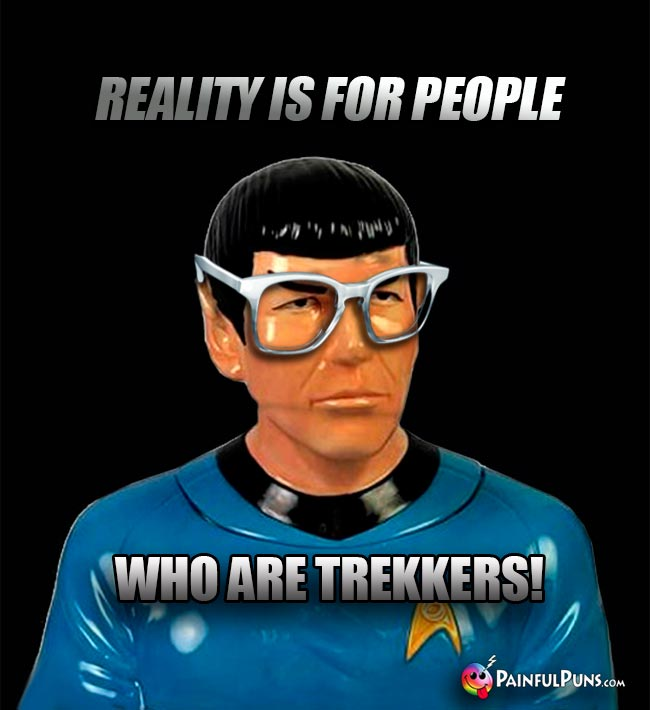 Spock Says: Reality is for people who are Trekkers!