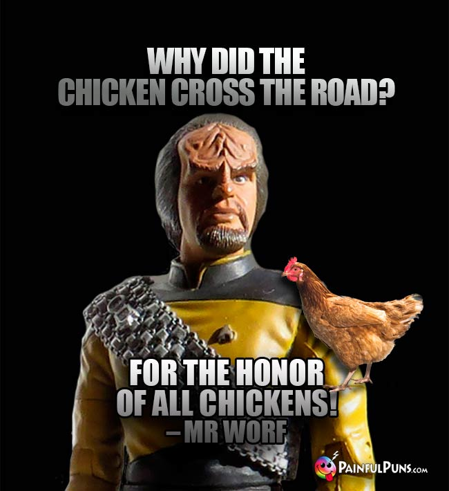 Why did the chicken cross the road? For the honor of all chickens! – Mr Worf