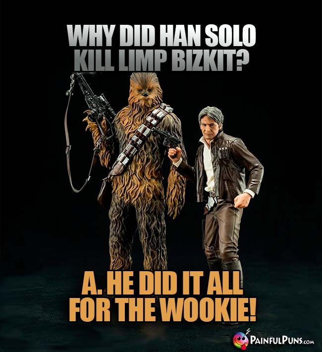 Why did Han Solo kill Limp Bizkit? A. He did it all for the Wookie!