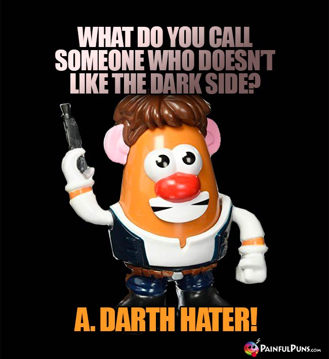 What do you call someone who doesn't like the Dark Side? A. Darth Hater!