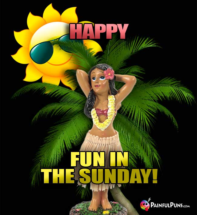 Hula Dancer Says: Happy Fun in the Sunday!