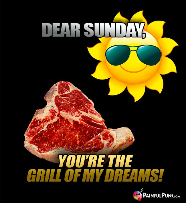Steak Says: Derar Sunday, You're the grill of my dreams!