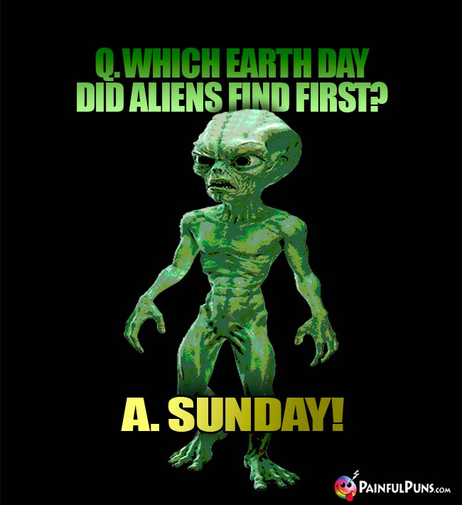 Q. Which Earth day did aliens fin first? A. Sunday!