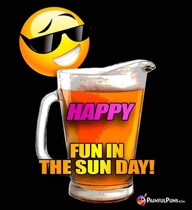 Beer Pitcher Says: Happy Fun in the Sun Day!