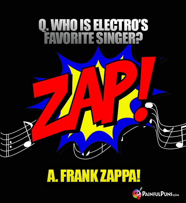 Q. Who is Electro's favorite singer? Frank Zappa!