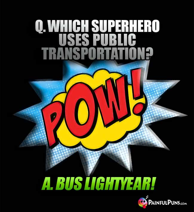 Q. Which superhero uses public transportation? A. Bus Lightyear!