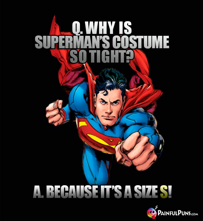 Q. Why is Superman's costume so tight? A. Because it's a size S!