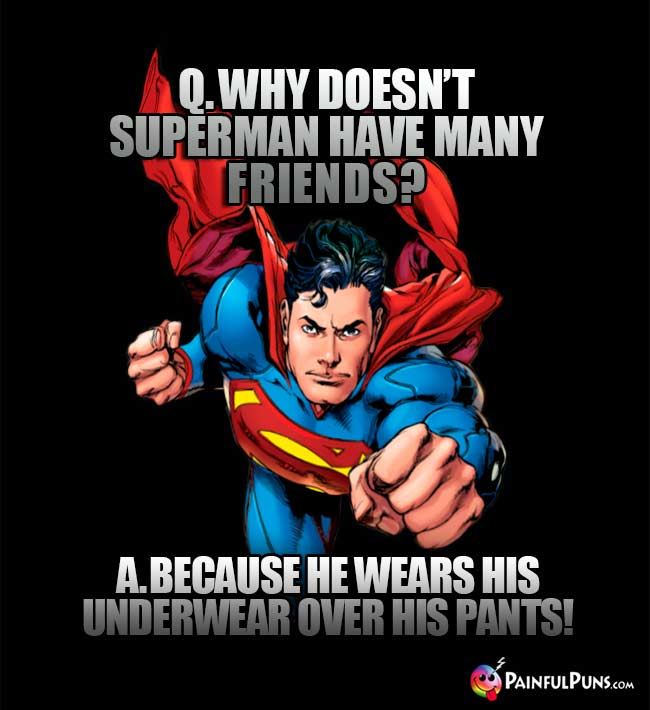 Q. Why doesn't Superman have may friends? A. Because he wears his underwear over his pants!