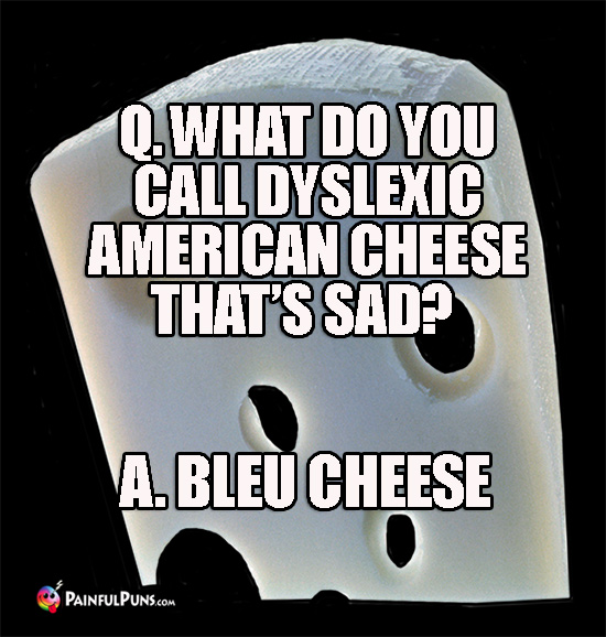 Q. What do you call dyslexic American cheese that's sad? A. Bleu Cheese