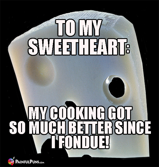 Cheesy Pun - To my sweetheart: My cooking got so much better since I fondue!