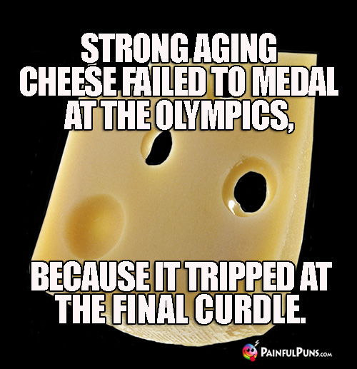 Strong aging cheese failed to medal at the olympics, because it tripped at the final curdle.