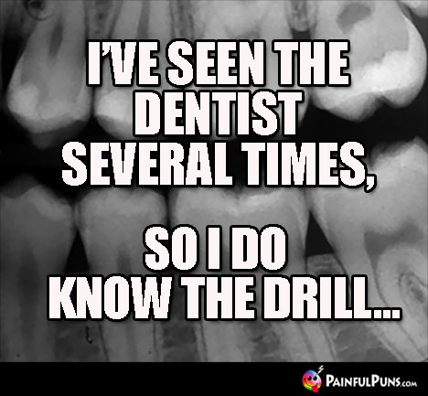 I've seen the dentist several times, so I do know the drill...