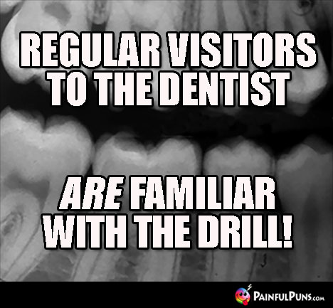 Regular visitors to the dentist ARE familiar with the drill!