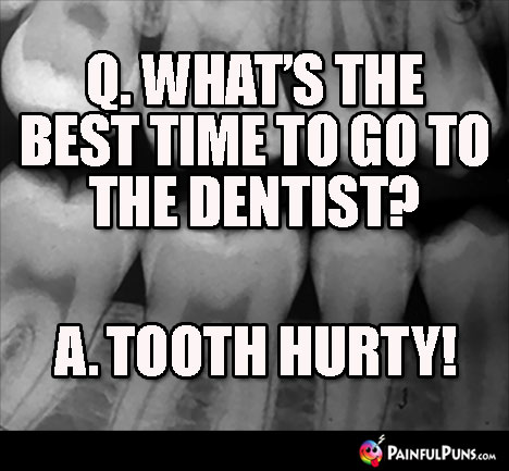 Q. What's the best time to go to the dentist? A. Tooth Hurty!