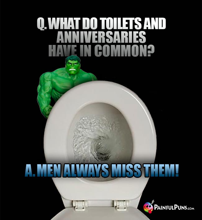 Hulk Asks: What do toilets and anniversaries have in common? A. Men always miss them!