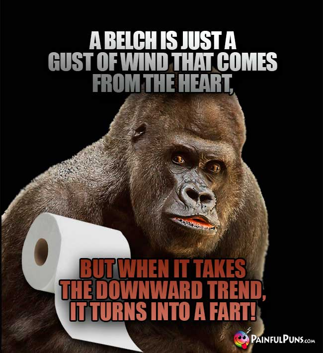 A belch is just a gust of wind that comes from the heart, but when it takes the downward trend, it turns into a fart!