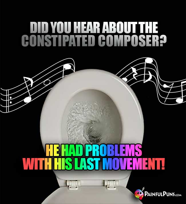 Did you hear about the constipated composer? He had problems with his last movement!