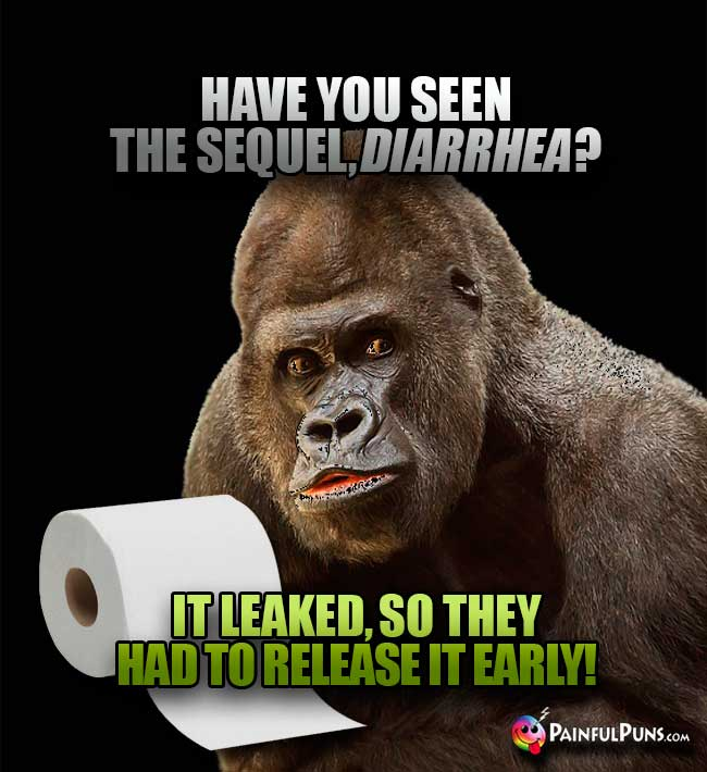 Have you seen the sequel, Diarrhea? It leaked, so they had to release it early!