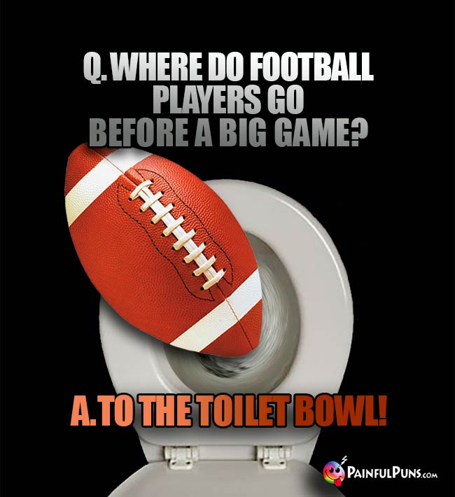 Q. Where do football players go before a big game? A. To the toilet bowl!