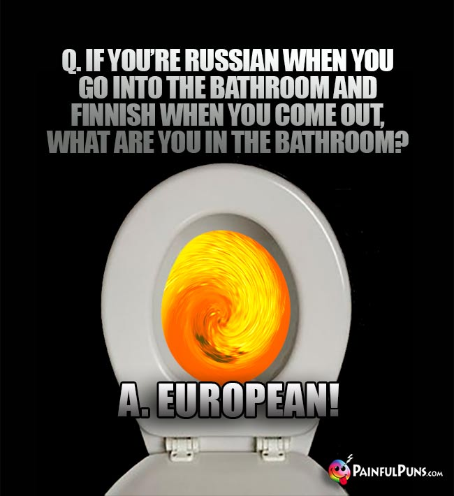 If you're Russian when you go into the bathroom and Finnish when you come out, what are you in the bathroom? A. European!