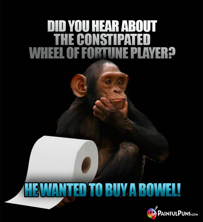 Did you hear about the constipated Wheel of Fortune player? He wanted to buy a bowel!
