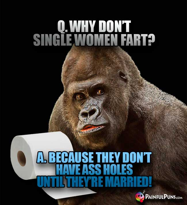 Q. Why don't single women fart? A. Because they don't have ass holes until they're married!
