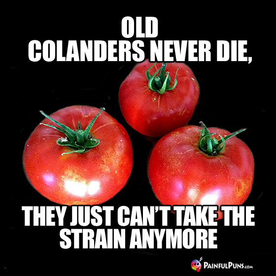 Old colanders never die, they just can't take the strain anymore.