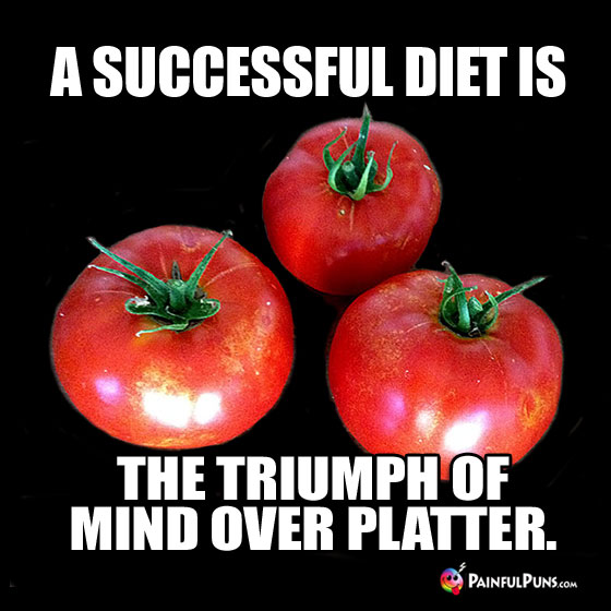 A Successful Diet Is: The Triumph of Mind Over Platter.