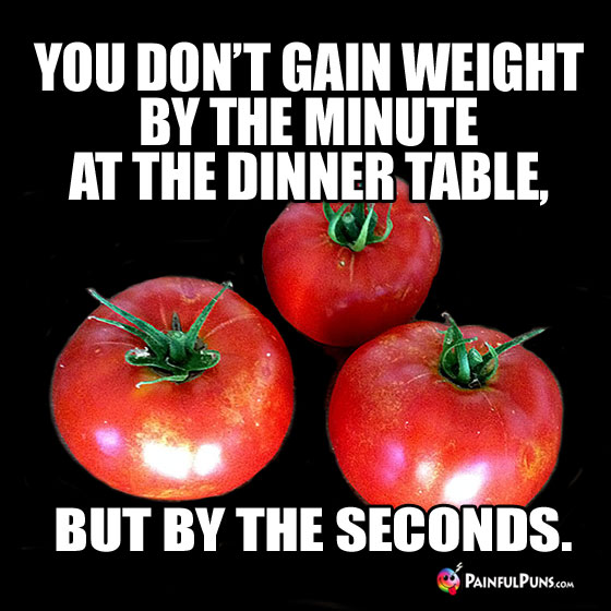 Diet Humor: You don't gain weight by the minute at the dinner table, but by the seconds.