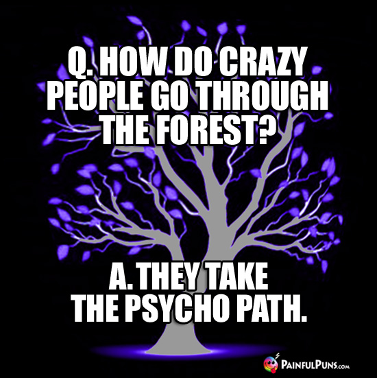 Q. How do crazy people go through the woods? A. They take the psycho path.