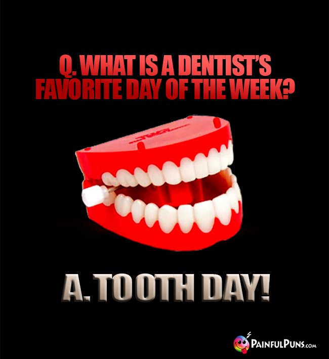 Q. What is a dentist's favorite day of the week? A. Tooth Day!