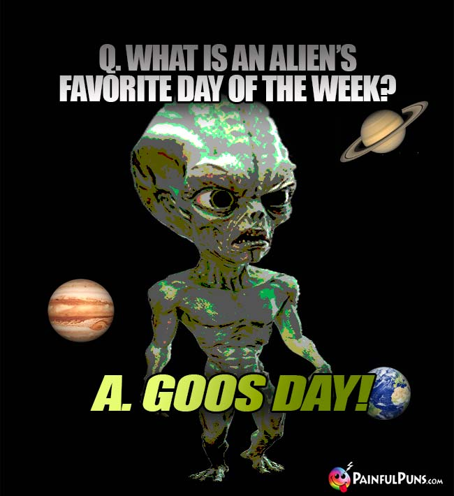 Q. What is an alien's favorite day of the week? A. Goos Day!