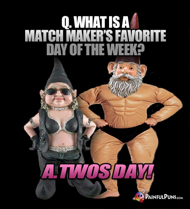 Q. What is a match maker's favorite day of the week? A. Twos Day!