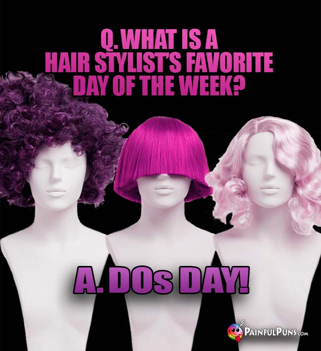 Q. What is a hair stylist's favorite day of the week? A. DOs Day!