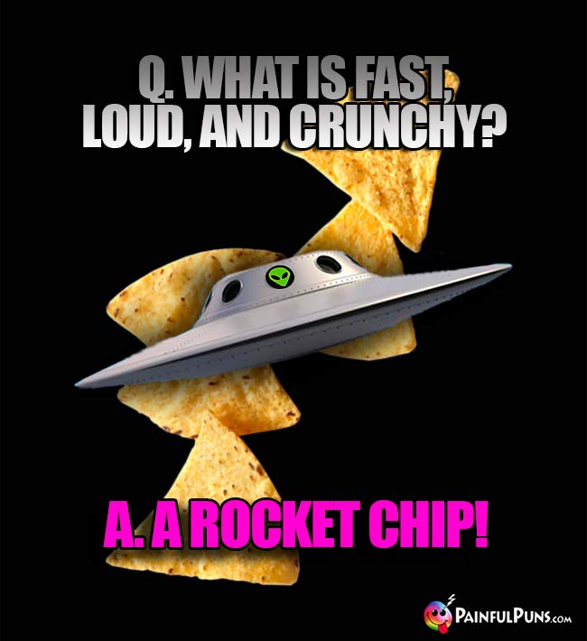 Q. What is fast, loud, and crunchy? A. A Rocket Chip!