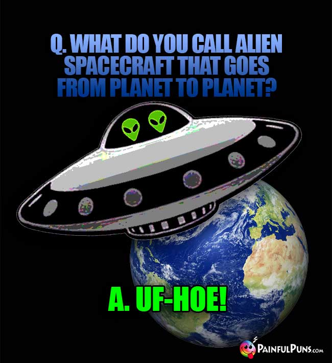 What do you call alien spacecraft that goes from planet to planet? A. UF-HOE!