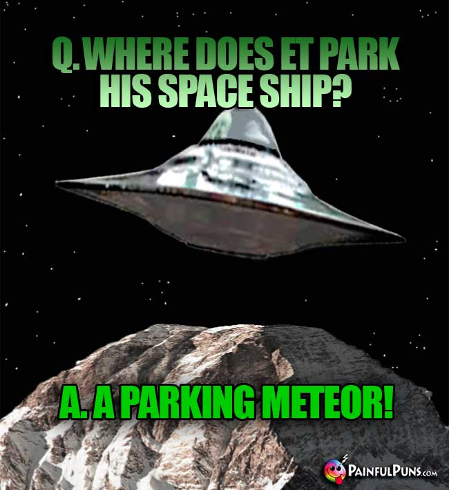 Q. Where does ET park his space ship? A. A Parking Meteor!