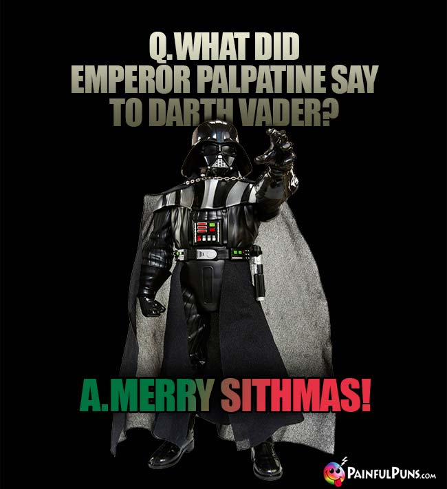 Q. What did Emperor Palpatine say to Darth Vader? A. Merry Sithmas!