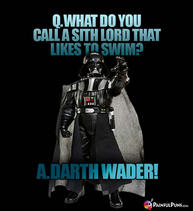 Q. What do you call a Sith lord that likes to swim? A. Darth Wader!