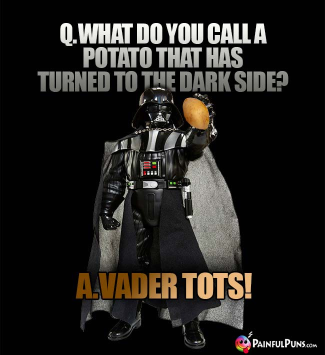 Q. What do you call a potato that has turned to the Dark Side? A. Vader Tots!