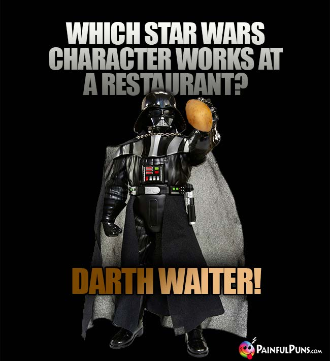 Which Star Wars character works at a restaurant? Darth Waiter!