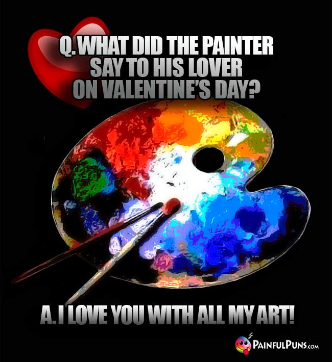 Q. What did the painter say to his lover on Valentine's Day? A. I love you with all my art!