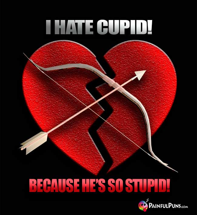 I hate cupid! Because he's SO stupid!