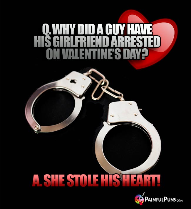 Q. Why did a guy have his girlfriend arrested on Valentine's Day? A. She stole his heart!