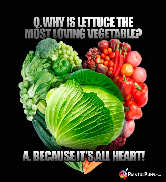 Q. Why is lettuce the most loving vegetable? A. Because it's all heart!
