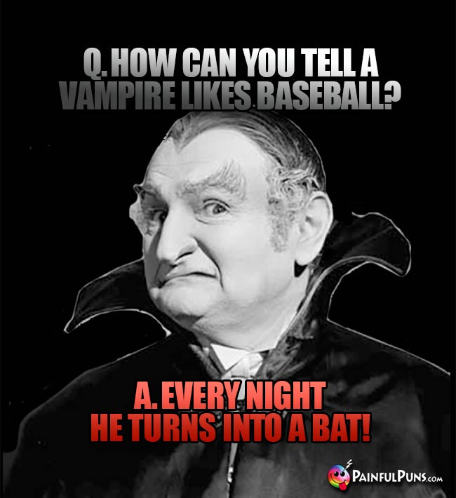 Q. How can you tell a vampire likes baseball? A. Every night he turns into a bat!