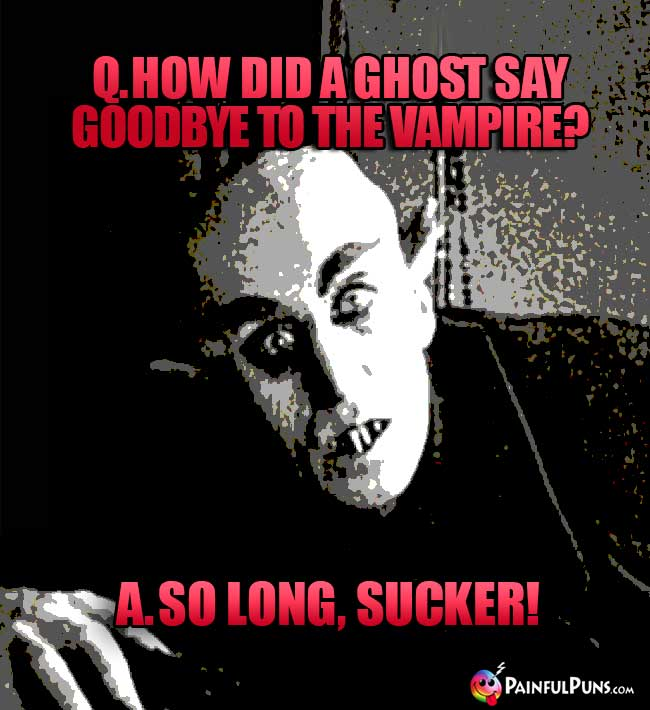 Q. How did a ghost say goodbye to the vampire? A. So Long, Sucker!
