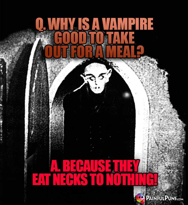 Q. Why is a vampire good to take out for a meal? A. Because they eat necks to nothing!