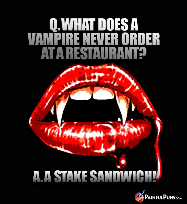 Q. What does a vampire never order at a restaurant? A. A Stake Sandwich!